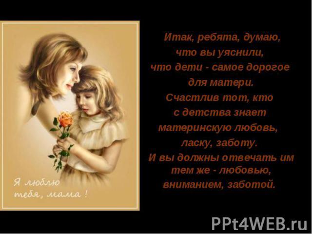 Итак, ребята, думаю, что вы уяснили,что дети - самое дорогое для матери.Счастлив тот, кто с детства знает материнскую любовь, ласку, заботу. И вы должны отвечать им тем же - любовью, вниманием, заботой.