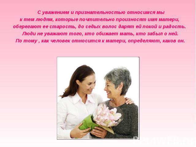 С уважением и признательностью относимся мы к тем людям, которые почтительно произносят имя матери,оберегают ее старость, до седых волос дарят ей покой и радость. Люди не уважают того, кто обижает мать, кто забыл о ней. По тому , как человек относит…