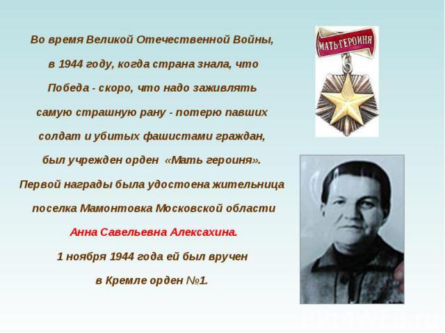 Во время Великой Отечественной Войны, в 1944 году, когда страна знала, что Победа - скоро, что надо заживлять самую страшную рану - потерю павших солдат и убитых фашистами граждан, был учрежден орден «Мать героиня».Первой награды была удостоена жите…