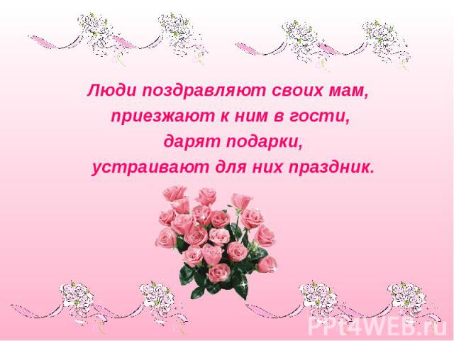 Люди поздравляют своих мам, приезжают к ним в гости, дарят подарки, устраивают для них праздник.
