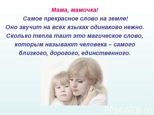 Мама, мамочка! Самое прекрасное слово на земле!Оно звучит на всех языках одинаково нежно. Сколько тепла таит это магическое слово, которым называют человека – самого близкого, дорогого, единственного.