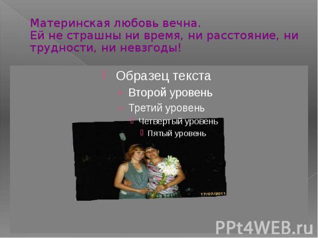 Материнская любовь вечна.Ей не страшны ни время, ни расстояние, ни трудности, ни невзгоды!