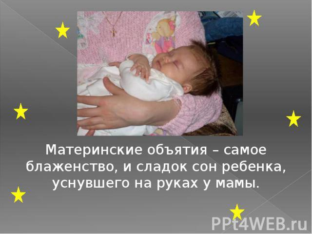 Материнские объятия – самое блаженство, и сладок сон ребенка, уснувшего на руках у мамы.