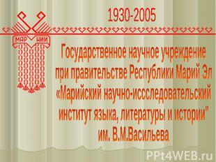1930-2005 Государственное научное учреждение при правительстве Республики Марий