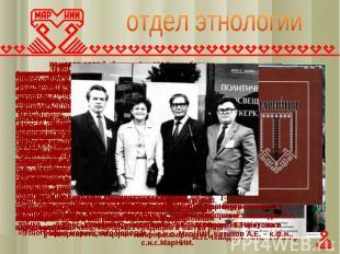 отдел этнологии В конце 80 – начале 90-х годов этнографы приступили к разработке