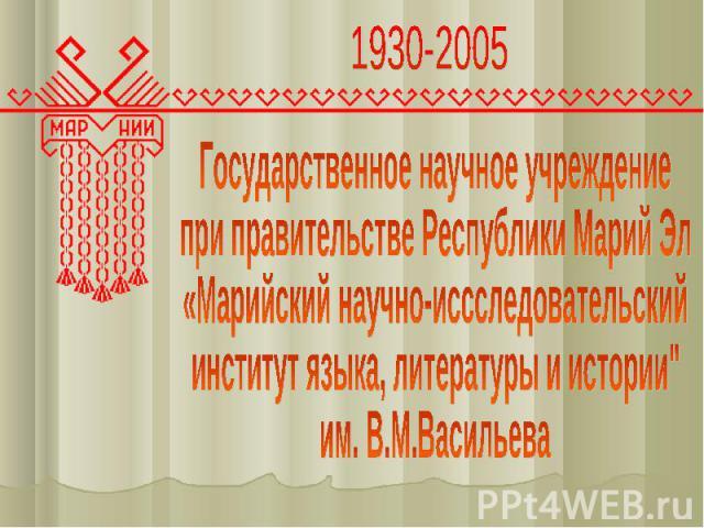 1930-2005 Государственное научное учреждение при правительстве Республики Марий Эл «Марийский научно-иссследовательскийинститут языка, литературы и истории