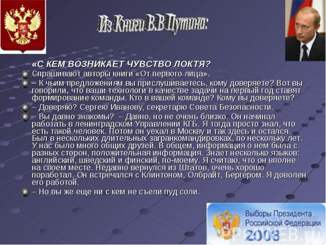 Из Книги В.В Путина: «С КЕМ ВОЗНИКАЕТ ЧУВСТВО ЛОКТЯ? Спрашивают авторы книги «От первого лица».– К чьим предложениям вы прислушиваетесь, кому доверяете? Вот вы говорили, что ваши технологи в качестве задачи на первый год ставят формирование команды.…