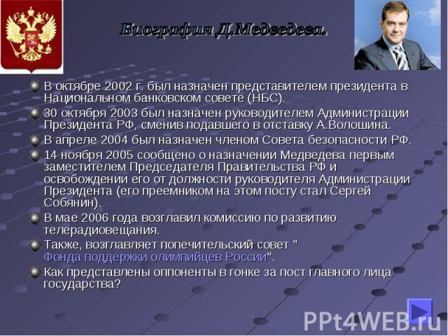 Биография Д.Медведева. В октябре 2002 г. был назначен представителем президента в Национальном банковском совете (НБС). 30 октября 2003 был назначен руководителем Администрации Президента РФ, сменив подавшего в отставку А.Волошина. В апреле2004 был…