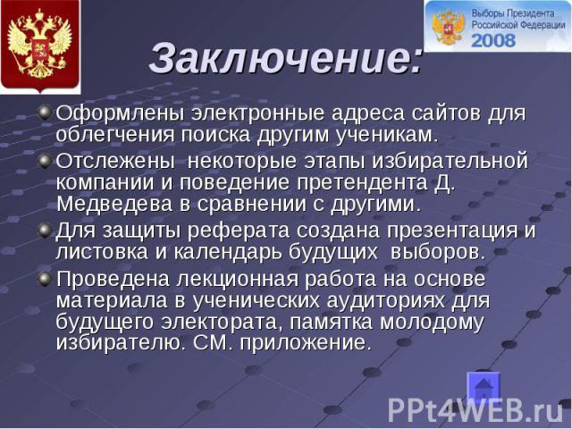 Заключение: Оформлены электронные адреса сайтов для облегчения поиска другим ученикам.Отслежены некоторые этапы избирательной компании и поведение претендента Д. Медведева в сравнении с другими.Для защиты реферата создана презентация и листовка и ка…