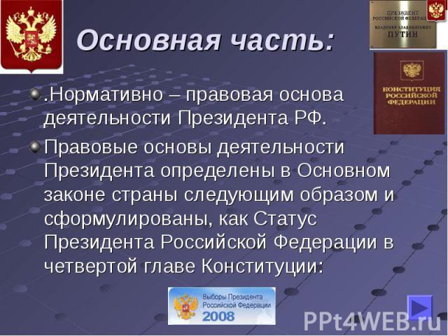 Основная часть: .Нормативно – правовая основа деятельности Президента РФ.Правовые основы деятельности Президента определены в Основном законе страны следующим образом и сформулированы, как Статус Президента Российской Федерации в четвертой главе Кон…