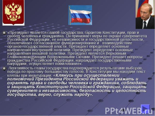 «Президент является главой государства, гарантом Конституции, прав и свобод человека и гражданина. Он принимает меры по охране суверенитета Российской Федерации, ее независимости и государственной целостности, обеспечивает согласованное функциониров…
