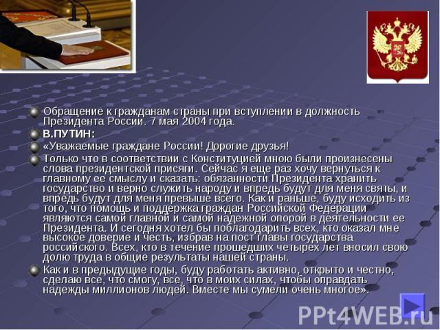 Обращение к гражданам страны при вступлении в должность Президента России. 7 мая 2004 года.В.ПУТИН:«Уважаемые граждане России! Дорогие друзья!Только что в соответствии с Конституцией мною были произнесены слова президентской присяги. Сейчас я еще ра…