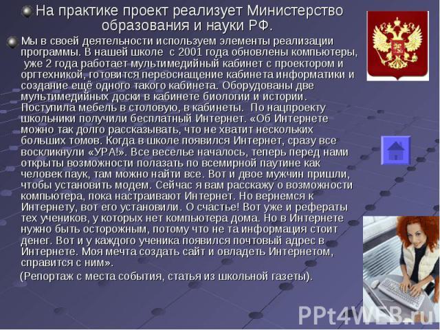 На практике проект реализует Министерство образования и науки РФ. Мы в своей деятельности используем элементы реализации программы. В нашей школе с 2001 года обновлены компьютеры, уже 2 года работает мультимедийный кабинет с проектором и оргтехникой…