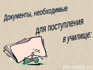 Документы, необходимыедля поступленияв училище: