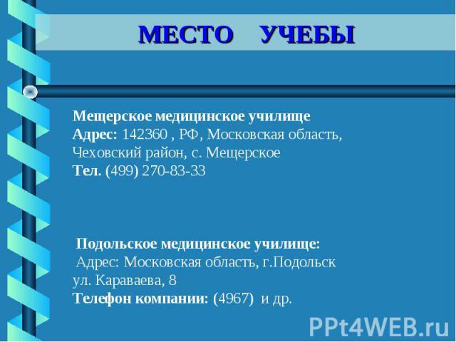 МЕСТО УЧЕБЫ Мещерское медицинское училище Адрес: 142360 , РФ, Московская область, Чеховский район, с. МещерскоеТел. (499) 270-83-33 Подольское медицинское училище: Адрес: Московская область, г.Подольскул. Караваева, 8 Телефон компании: (4967) и др.