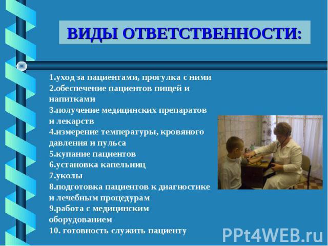 ВИДЫ ОТВЕТСТВЕННОСТИ: 1.уход за пациентами, прогулка с ними2.обеспечение пациентов пищей и напитками3.получение медицинских препаратов и лекарств4.измерение температуры, кровяного давления и пульса5.купание пациентов6.установка капельниц7.уколы8.под…