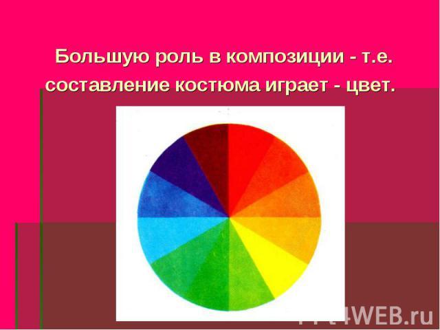 Большую роль в композиции - т.е. составление костюма играет - цвет.