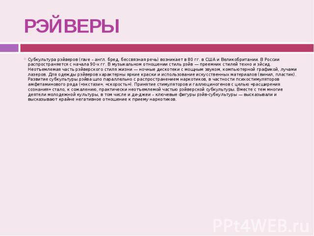 РЭЙВЕРЫ Субкультура рэйверов (rave – англ. бред, бессвязная речь) возникает в 80 гг. в США и Великобритании. В России распространяется с начала 90-х гг. В музыкальном отношении стиль рэйв — преемник стилей техно и эйсид. Неотъемлемая часть рэйверско…