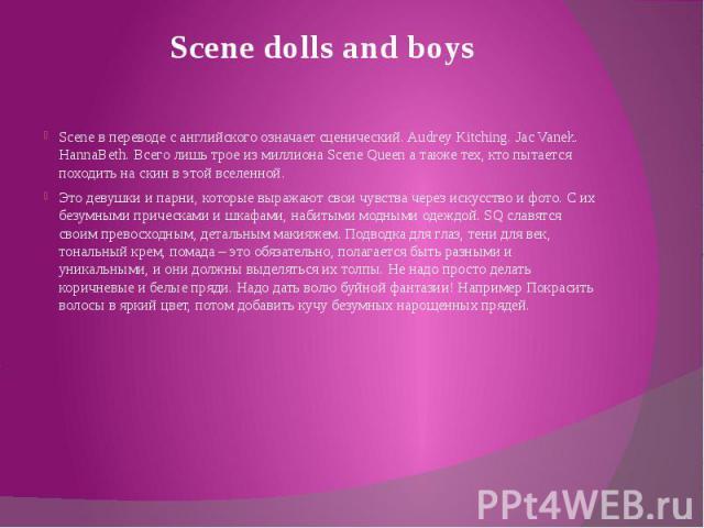 Scene dolls and boys Scene в переводе с английского означает сценический. Audrey Kitching. Jac Vanek. HannaBeth. Всего лишь трое из миллиона Scene Queen а также тех, кто пытается походить на скин в этой вселенной. Это девушки и парни, которые выража…