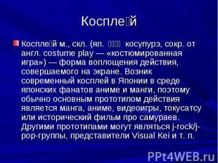 Косплей Косплей м., скл. (яп. コスプレ косупурэ, сокр. от англ. costume play — «