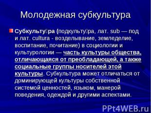 Молодежная субкультура Субкультура (подкультура, лат. sub — под и лат. cultura -