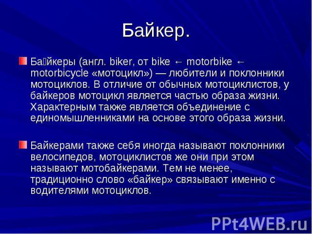Байкер. Байкеры (англ. biker, от bike ← motorbike ← motorbicycle «мотоцикл») — любители и поклонники мотоциклов. В отличие от обычных мотоциклистов, у байкеров мотоцикл является частью образа жизни. Характерным также является объединение с единомышл…