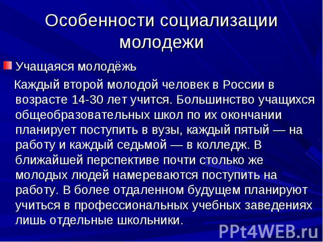 Особенности социализации молодежи Учащаяся молодёжь Каждый второй молодой человек в России в возрасте 14-30 лет учится. Большинство учащихся общеобразовательных школ по их окончании планирует поступить в вузы, каждый пятый — на работу и каждый седьм…