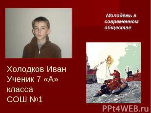 Молодёжь в современном обществе Холодков ИванУченик 7 «А» классаСОШ №1
