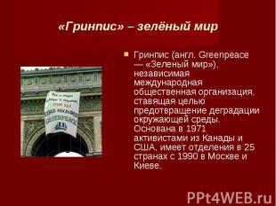 «Гринпис» – зелёный мир Гринпис (англ. Greenpeace — «Зеленый мир»), независимая