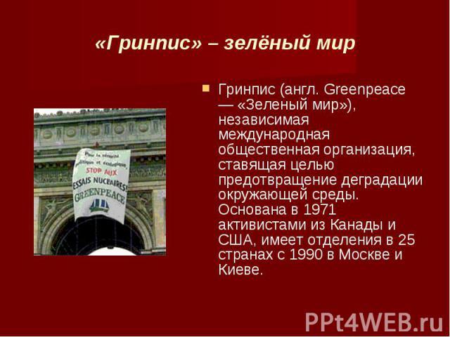 «Гринпис» – зелёный мир Гринпис (англ. Greenpeace — «Зеленый мир»), независимая международная общественная организация, ставящая целью предотвращение деградации окружающей среды. Основана в 1971 активистами из Канады и США, имеет отделения в 25 стра…