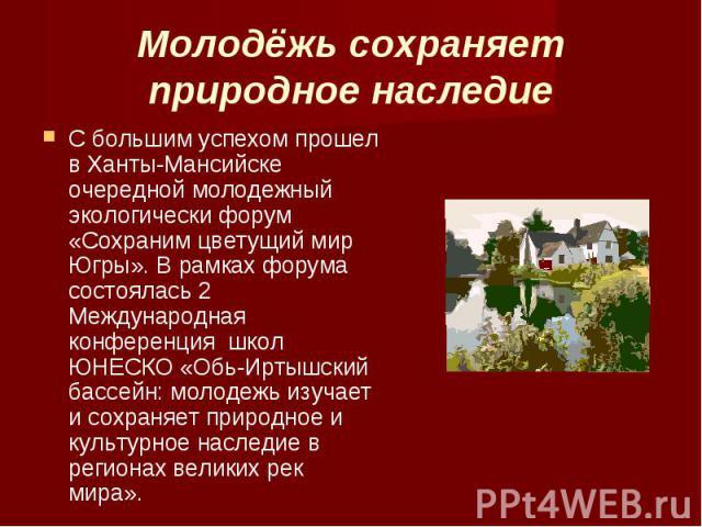 Молодёжь сохраняет природное наследие С большим успехом прошел в Ханты-Мансийске очередной молодежный экологически форум «Сохраним цветущий мир Югры». В рамках форума состоялась 2 Международная конференция школ ЮНЕСКО «Обь-Иртышский бассейн: молодеж…