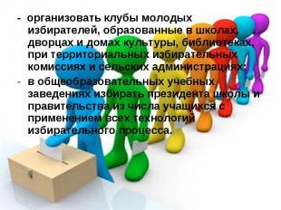- организовать клубы молодых избирателей, образованные в школах, дворцах и домах