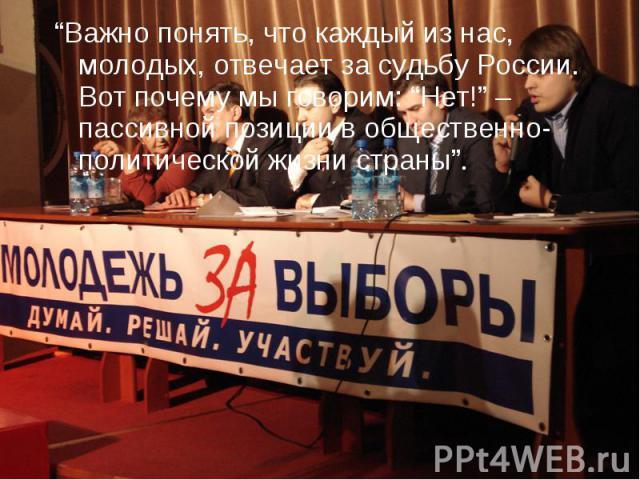 """""""Важно понять, что каждый из нас, молодых, отвечает за судьбу России. Вот почему мы говорим: """"Нет!"""" – пассивной позиции в общественно-политической жизни страны""""."""