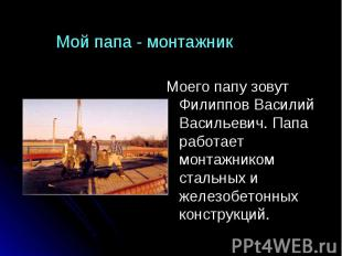 Мой папа - монтажник Моего папу зовут Филиппов Василий Васильевич. Папа работает