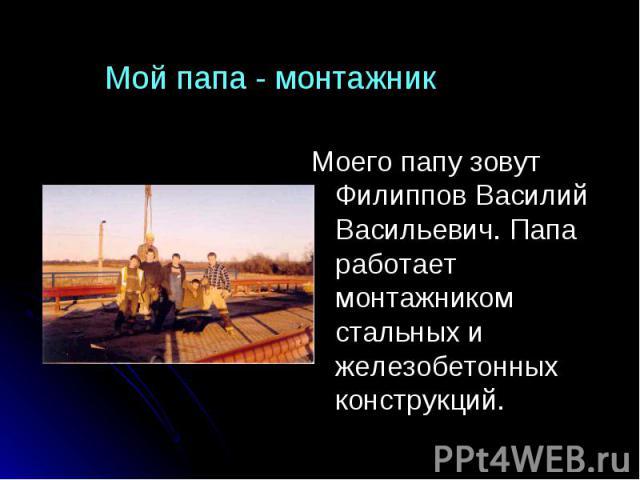 Мой папа - монтажник Моего папу зовут Филиппов Василий Васильевич. Папа работает монтажником стальных и железобетонных конструкций.