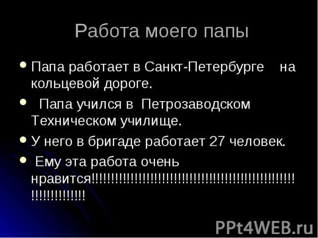 Работа моего папы Папа работает в Санкт-Петербурге на кольцевой дороге. Папа учился в Петрозаводском Техническом училище.У него в бригаде работает 27 человек. Ему эта работа очень нравится!!!!!!!!!!!!!!!!!!!!!!!!!!!!!!!!!!!!!!!!!!!!!!!!!!!!!!!!!!!!!!!!!!