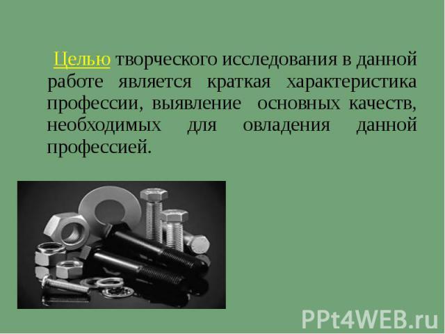 Целью творческого исследования в данной работе является краткая характеристика профессии, выявление основных качеств, необходимых для овладения данной профессией.