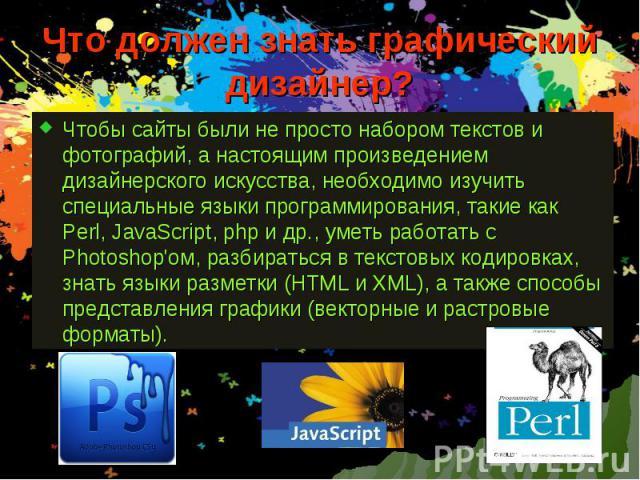 Что должен знать графический дизайнер? Чтобы сайты были не просто набором текстов и фотографий, а настоящим произведением дизайнерского искусства, необходимо изучить специальные языки программирования, такие как Perl, JavaScript, php и др., уметь ра…