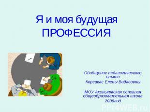 Я и моя будущая ПРОФЕССИЯ Обобщение педагогического опытаКорсакас Елены Видасовн