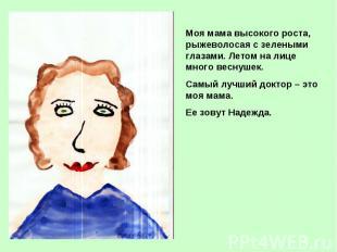 Моя мама высокого роста, рыжеволосая с зелеными глазами. Летом на лице много вес