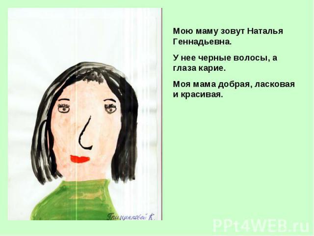Мою маму зовут Наталья Геннадьевна.У нее черные волосы, а глаза карие.Моя мама добрая, ласковая и красивая.