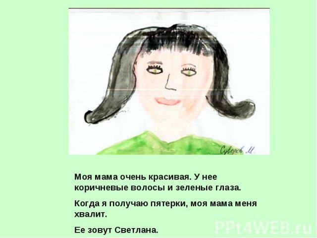 Моя мама очень красивая. У нее коричневые волосы и зеленые глаза.Когда я получаю пятерки, моя мама меня хвалит.Ее зовут Светлана.