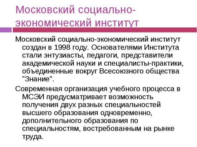 Московский социально-экономический институт Московский социально-экономический институт создан в 1998 году. Основателями Института стали энтузиасты, педагоги, представители академической науки и специалисты-практики, объединенные вокруг Всесоюзного …