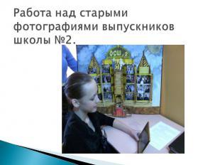 Работа над старыми фотографиями выпускников школы №2.