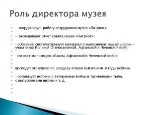 Роль директора музея - координирует работу сотрудников музея «Патриот»; - заслу
