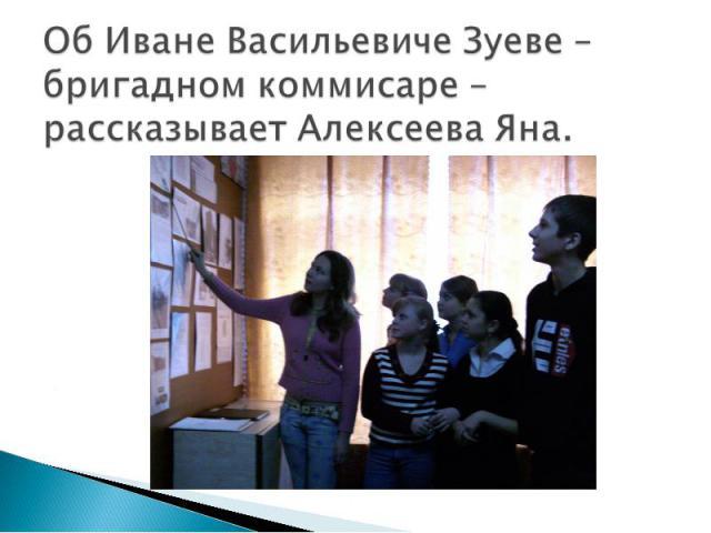 Об Иване Васильевиче Зуеве – бригадном коммисаре – рассказывает Алексеева Яна.