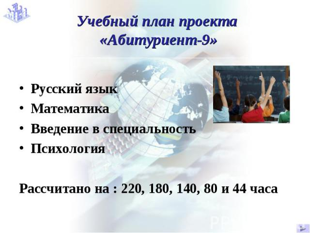 Учебный план проекта «Абитуриент-9» Русский язык Математика Введение в специальностьПсихологияРассчитано на : 220, 180, 140, 80 и 44 часа