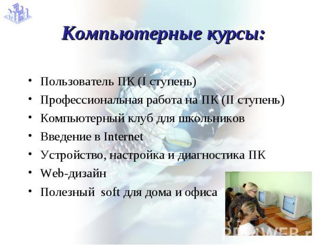 Компьютерные курсы: Пользователь ПК (I ступень)Профессиональная работа на ПК (II ступень)Компьютерный клуб для школьников Введение в Internet Устройство, настройка и диагностика ПКWeb-дизайн Полезный soft для дома и офиса