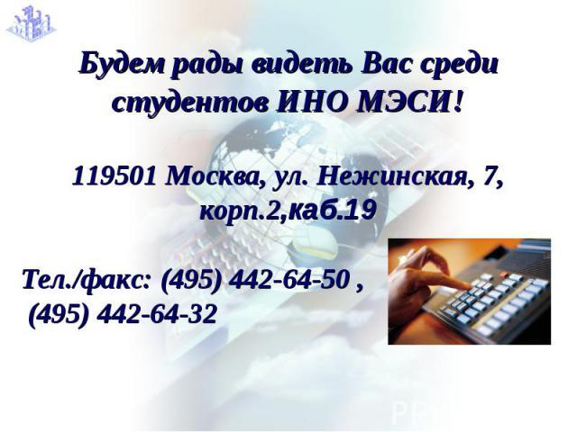 Будем рады видеть Вас среди студентов ИНО МЭСИ!119501 Москва, ул. Нежинская, 7, корп.2,каб.19Тел./факс: (495) 442-64-50 , (495) 442-64-32