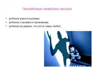 Последствия семейного насилия ребенок учится насилию;ребенок становится тревожны